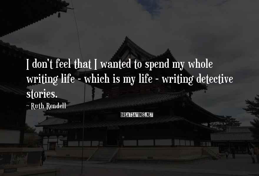 Ruth Rendell Sayings: I don't feel that I wanted to spend my whole writing life - which is