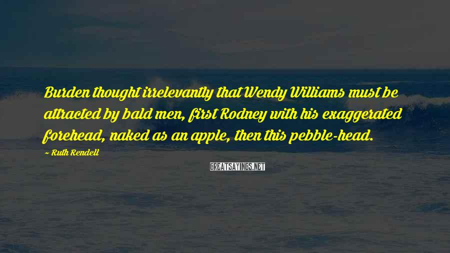 Ruth Rendell Sayings: Burden thought irrelevantly that Wendy Williams must be attracted by bald men, first Rodney with