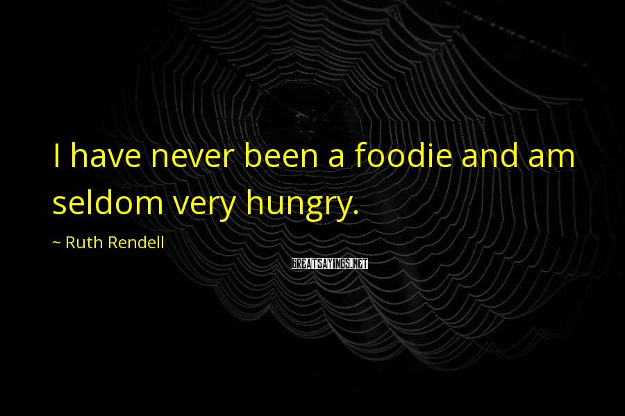 Ruth Rendell Sayings: I have never been a foodie and am seldom very hungry.