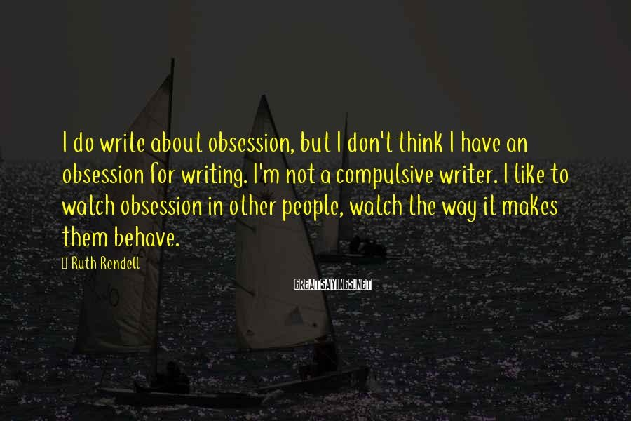 Ruth Rendell Sayings: I do write about obsession, but I don't think I have an obsession for writing.