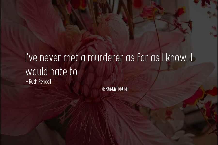 Ruth Rendell Sayings: I've never met a murderer as far as I know. I would hate to.