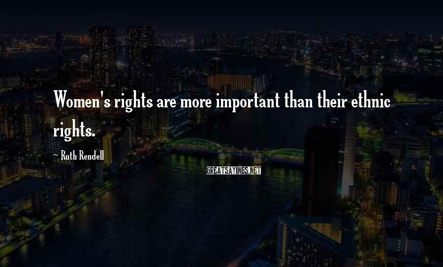 Ruth Rendell Sayings: Women's rights are more important than their ethnic rights.