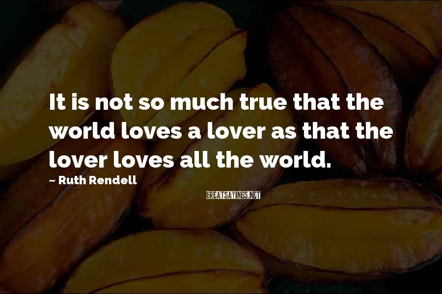 Ruth Rendell Sayings: It is not so much true that the world loves a lover as that the