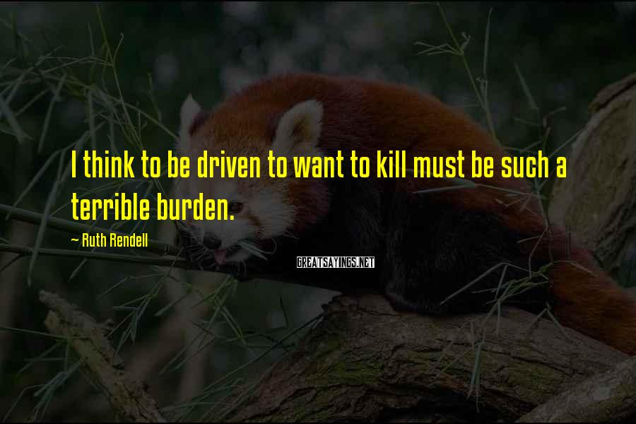Ruth Rendell Sayings: I think to be driven to want to kill must be such a terrible burden.