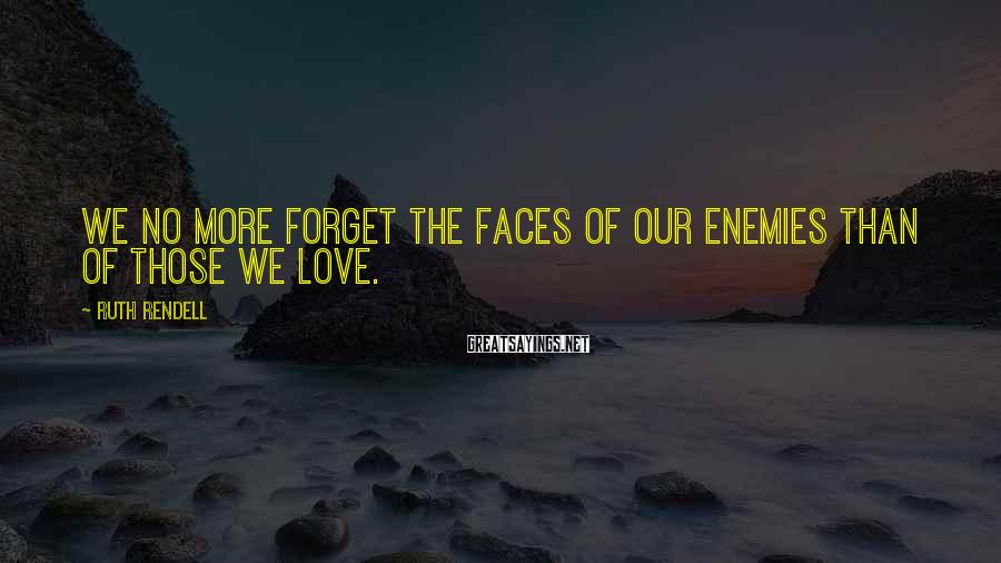 Ruth Rendell Sayings: We no more forget the faces of our enemies than of those we love.