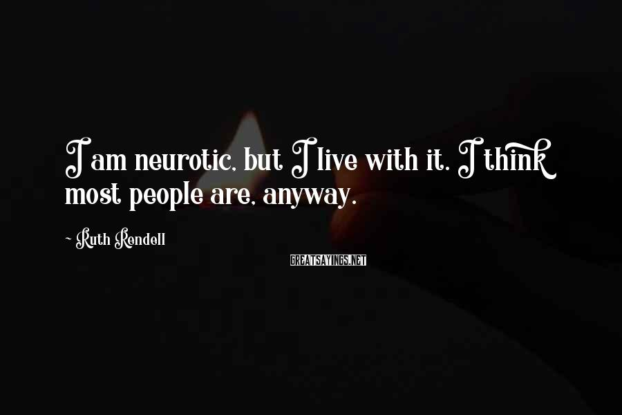 Ruth Rendell Sayings: I am neurotic, but I live with it. I think most people are, anyway.