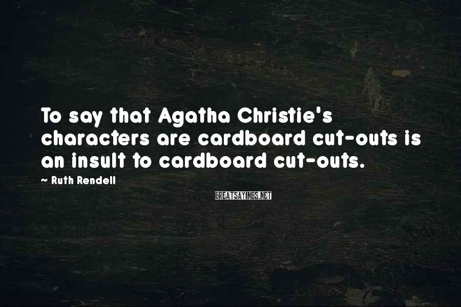 Ruth Rendell Sayings: To say that Agatha Christie's characters are cardboard cut-outs is an insult to cardboard cut-outs.