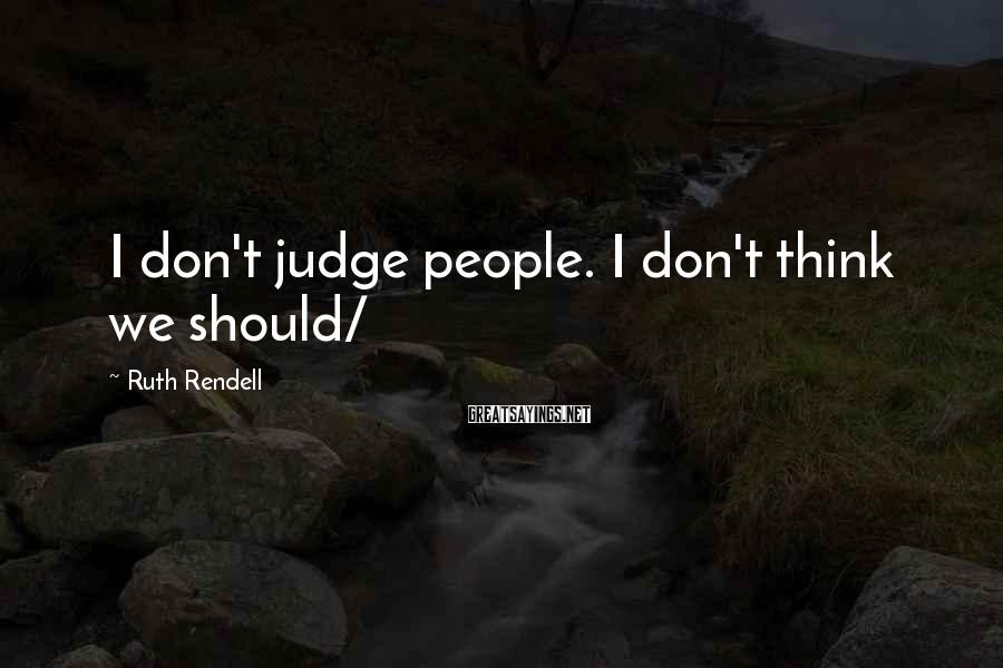Ruth Rendell Sayings: I don't judge people. I don't think we should/