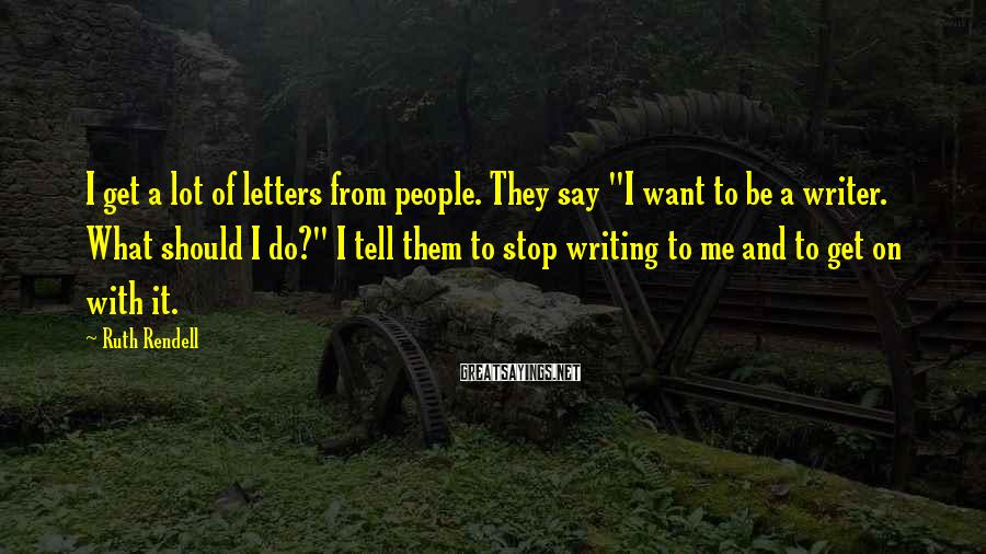 """Ruth Rendell Sayings: I get a lot of letters from people. They say """"I want to be a"""