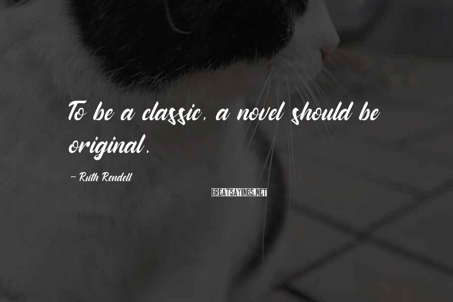 Ruth Rendell Sayings: To be a classic, a novel should be original.