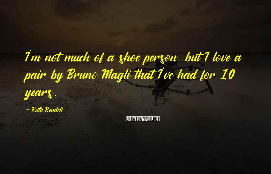 Ruth Rendell Sayings: I'm not much of a shoe person, but I love a pair by Bruno Magli