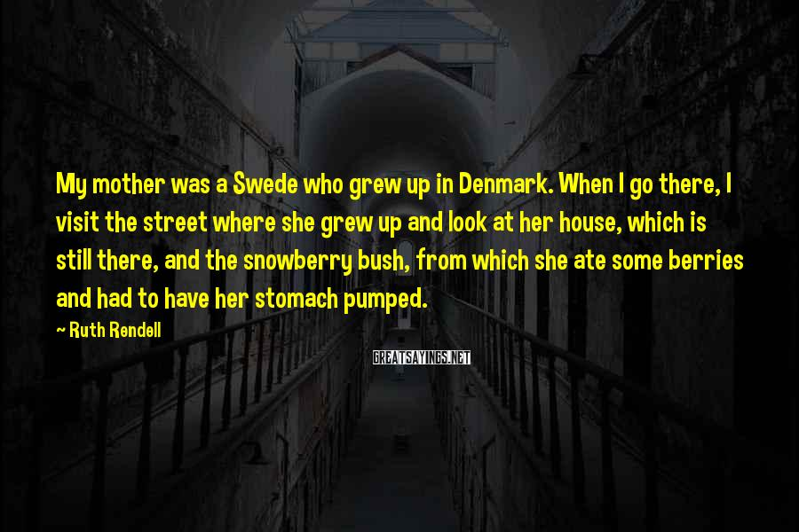 Ruth Rendell Sayings: My mother was a Swede who grew up in Denmark. When I go there, I