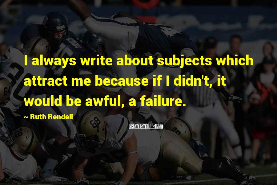 Ruth Rendell Sayings: I always write about subjects which attract me because if I didn't, it would be