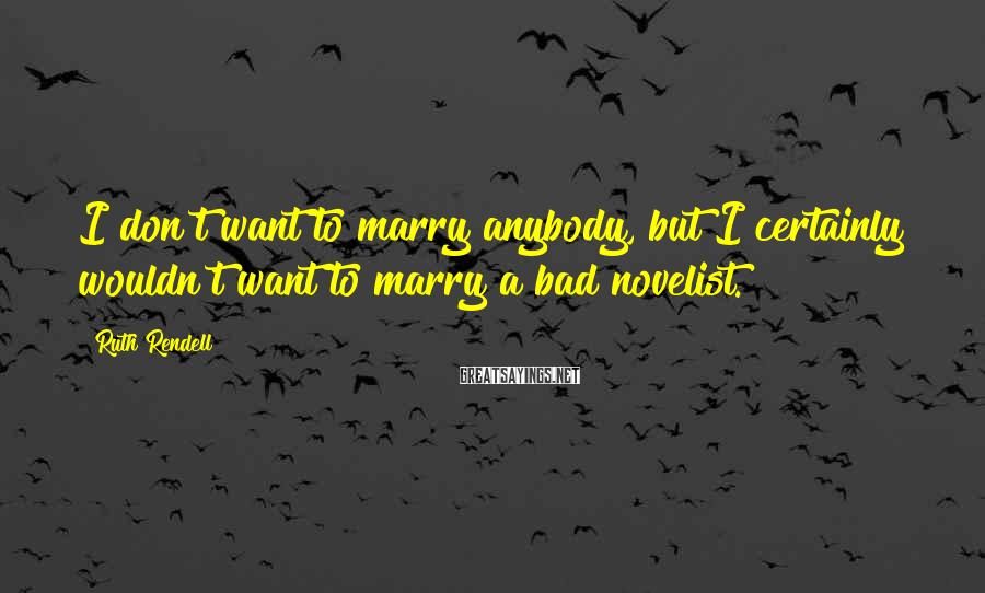 Ruth Rendell Sayings: I don't want to marry anybody, but I certainly wouldn't want to marry a bad