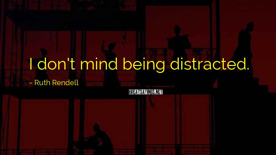 Ruth Rendell Sayings: I don't mind being distracted.