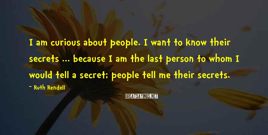 Ruth Rendell Sayings: I am curious about people. I want to know their secrets ... because I am