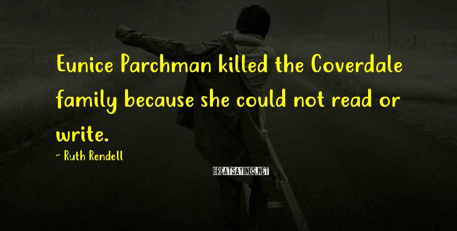 Ruth Rendell Sayings: Eunice Parchman killed the Coverdale family because she could not read or write.