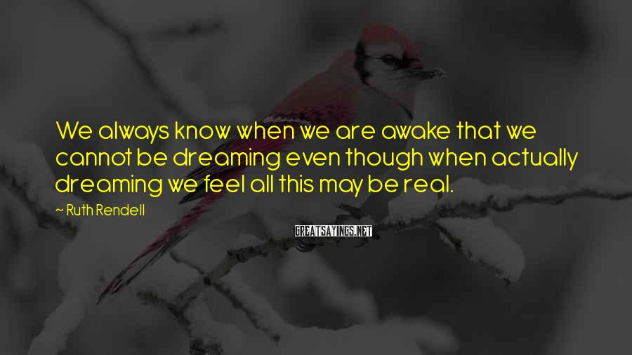 Ruth Rendell Sayings: We always know when we are awake that we cannot be dreaming even though when
