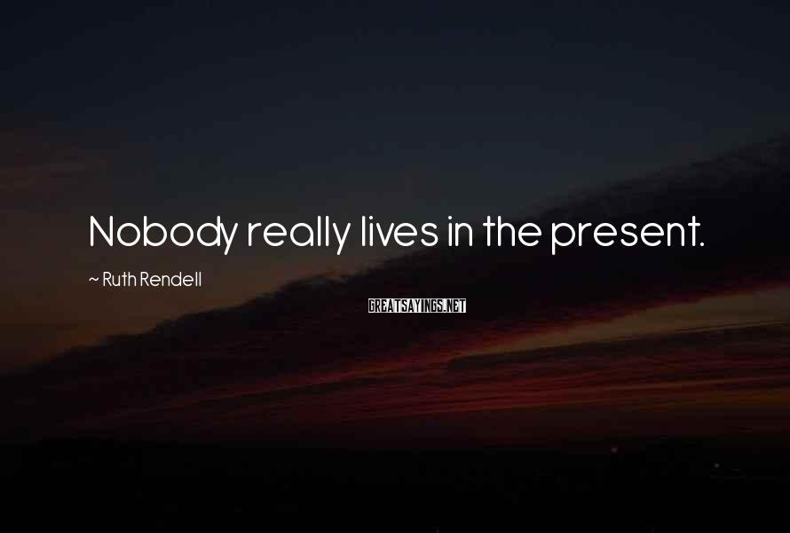 Ruth Rendell Sayings: Nobody really lives in the present.