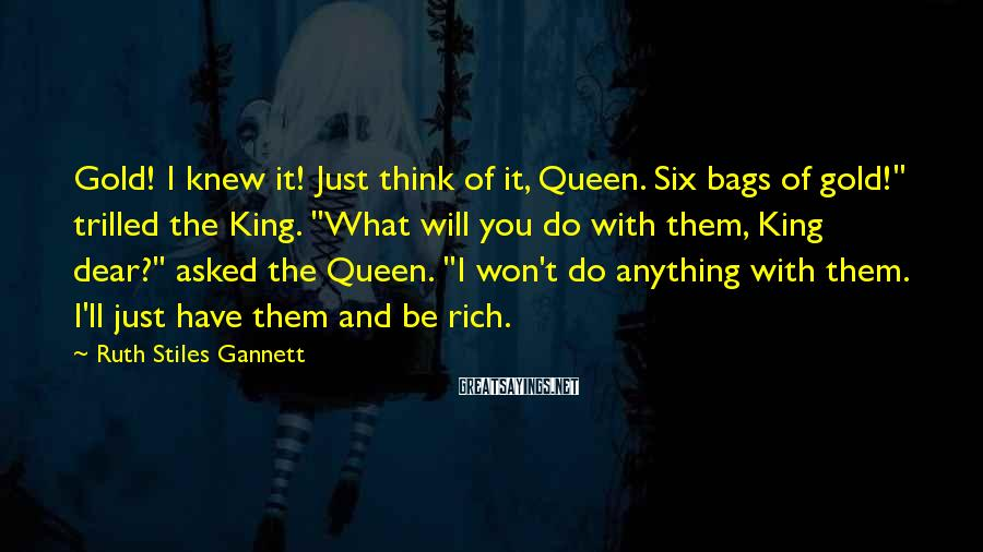 """Ruth Stiles Gannett Sayings: Gold! I knew it! Just think of it, Queen. Six bags of gold!"""" trilled the"""