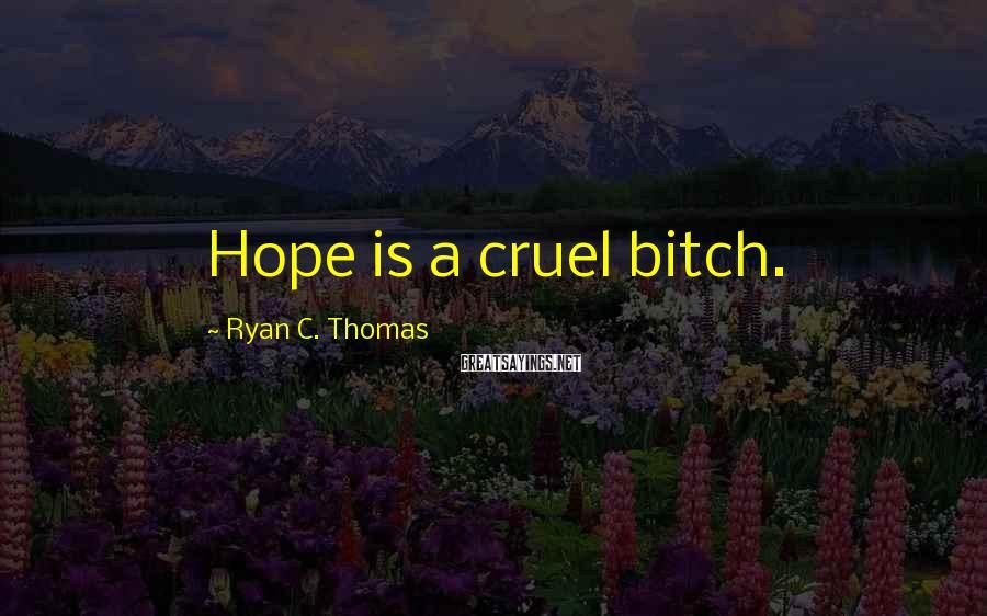 Ryan C. Thomas Sayings: Hope is a cruel bitch.