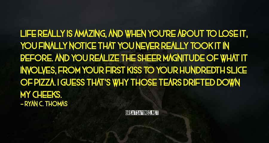 Ryan C. Thomas Sayings: Life really is amazing, and when you're about to lose it, you finally notice that
