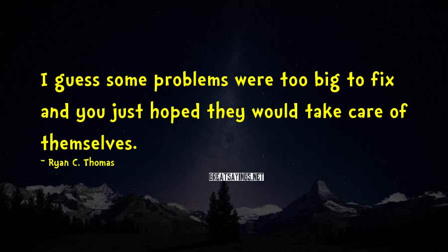 Ryan C. Thomas Sayings: I guess some problems were too big to fix and you just hoped they would