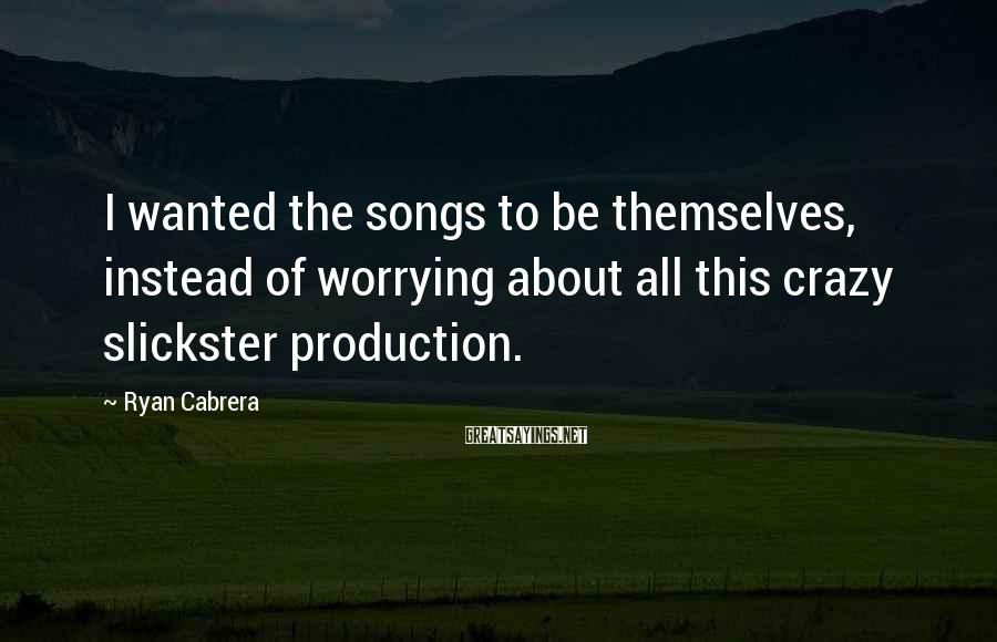 Ryan Cabrera Sayings: I wanted the songs to be themselves, instead of worrying about all this crazy slickster