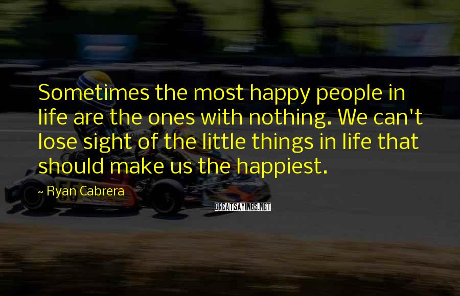 Ryan Cabrera Sayings: Sometimes the most happy people in life are the ones with nothing. We can't lose