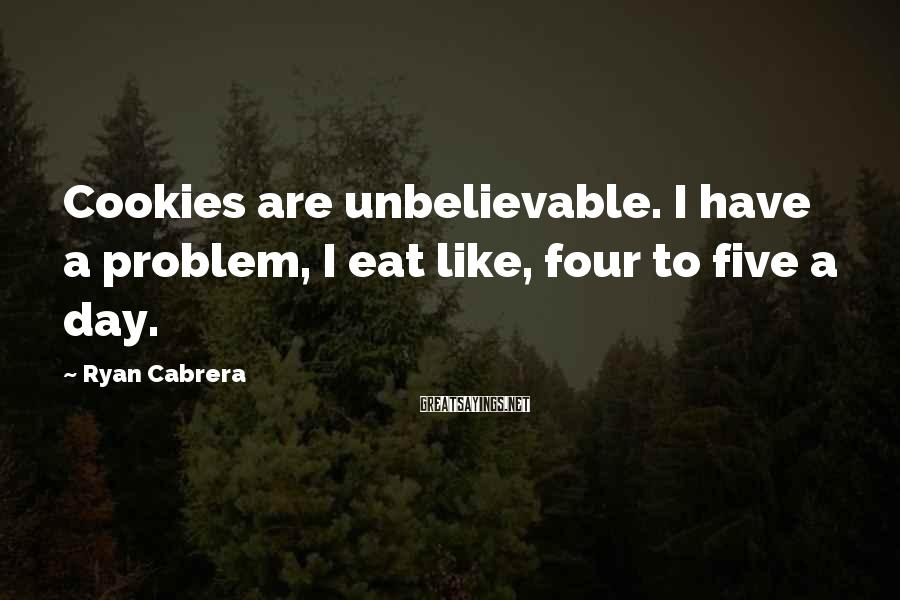 Ryan Cabrera Sayings: Cookies are unbelievable. I have a problem, I eat like, four to five a day.
