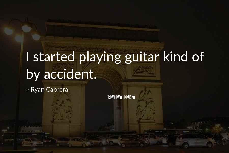 Ryan Cabrera Sayings: I started playing guitar kind of by accident.