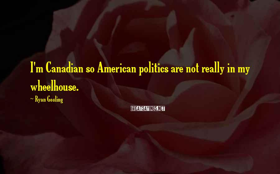 Ryan Gosling Sayings: I'm Canadian so American politics are not really in my wheelhouse.