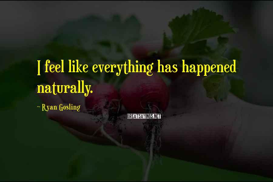Ryan Gosling Sayings: I feel like everything has happened naturally.