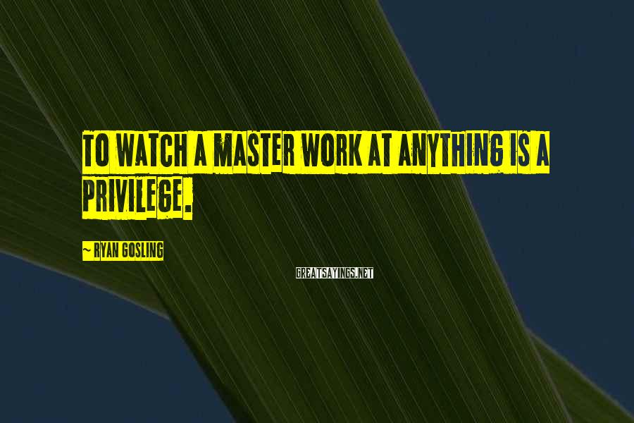 Ryan Gosling Sayings: To watch a master work at anything is a privilege.
