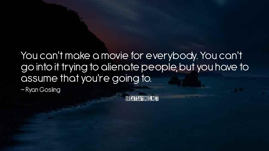 Ryan Gosling Sayings: You can't make a movie for everybody. You can't go into it trying to alienate