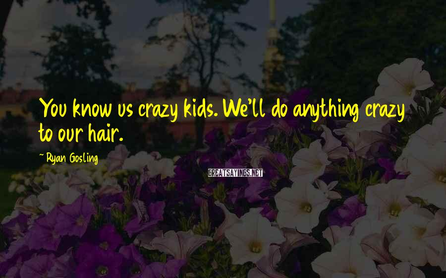 Ryan Gosling Sayings: You know us crazy kids. We'll do anything crazy to our hair.