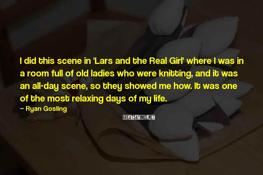Ryan Gosling Sayings: I did this scene in 'Lars and the Real Girl' where I was in a