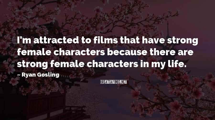 Ryan Gosling Sayings: I'm attracted to films that have strong female characters because there are strong female characters