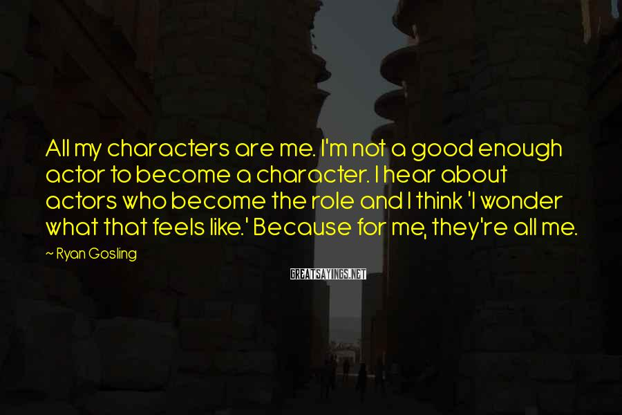 Ryan Gosling Sayings: All my characters are me. I'm not a good enough actor to become a character.