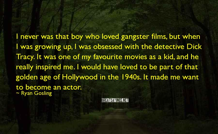 Ryan Gosling Sayings: I never was that boy who loved gangster films, but when I was growing up,