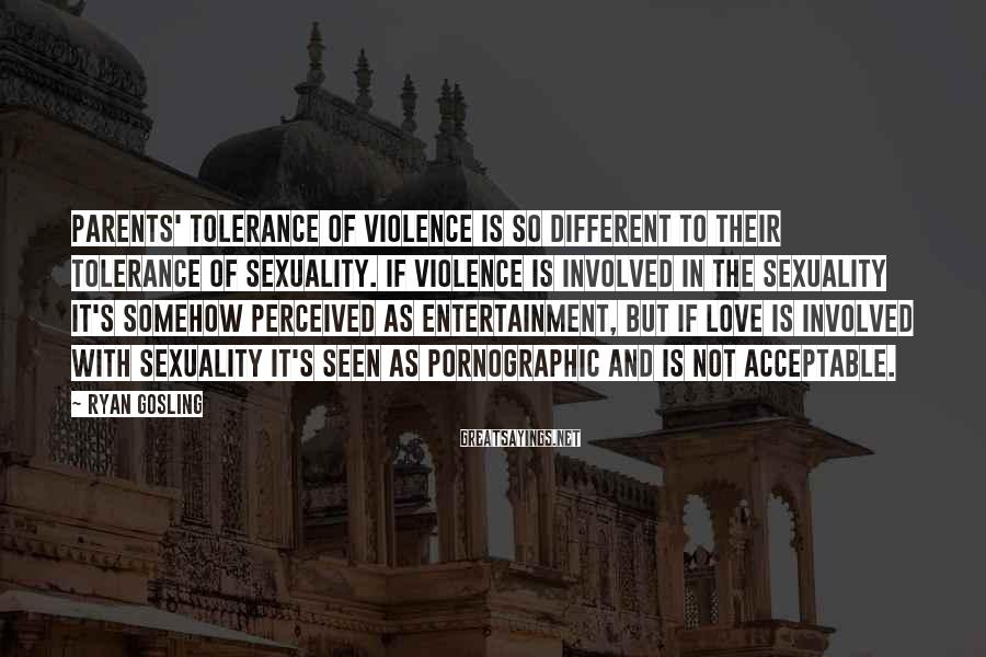 Ryan Gosling Sayings: Parents' tolerance of violence is so different to their tolerance of sexuality. If violence is