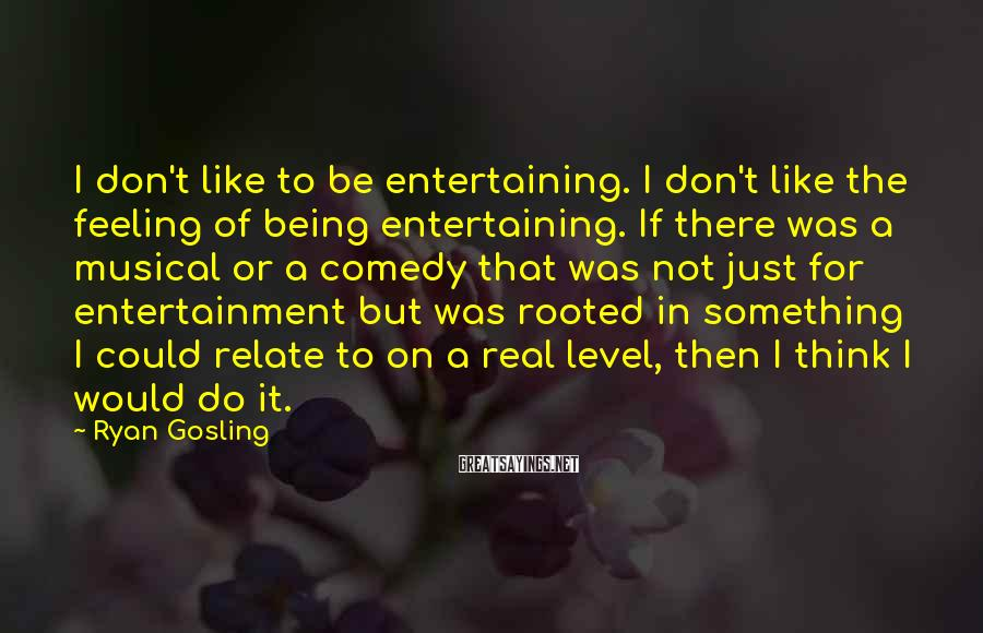Ryan Gosling Sayings: I don't like to be entertaining. I don't like the feeling of being entertaining. If