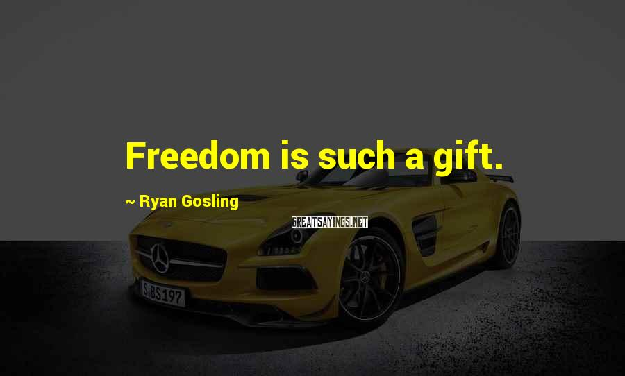 Ryan Gosling Sayings: Freedom is such a gift.