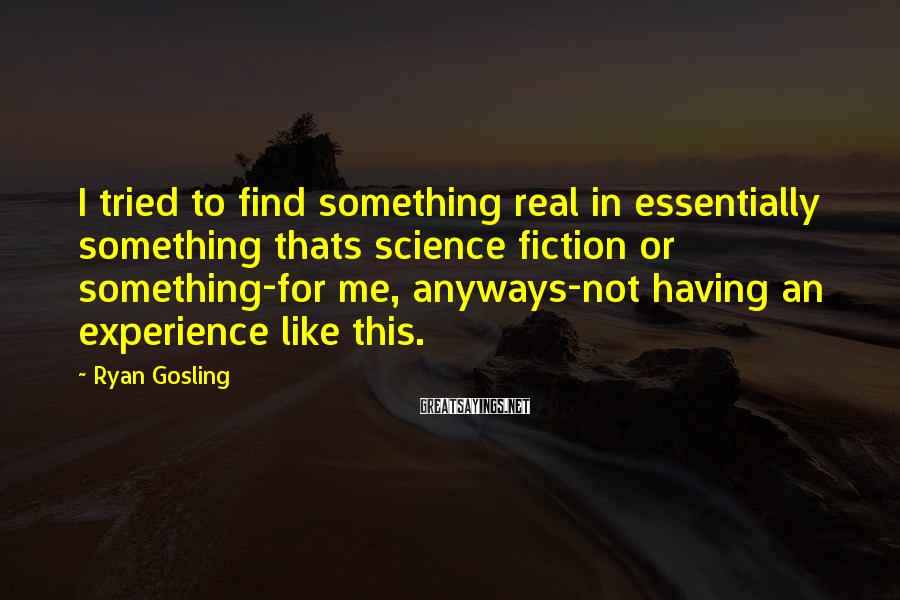 Ryan Gosling Sayings: I tried to find something real in essentially something thats science fiction or something-for me,