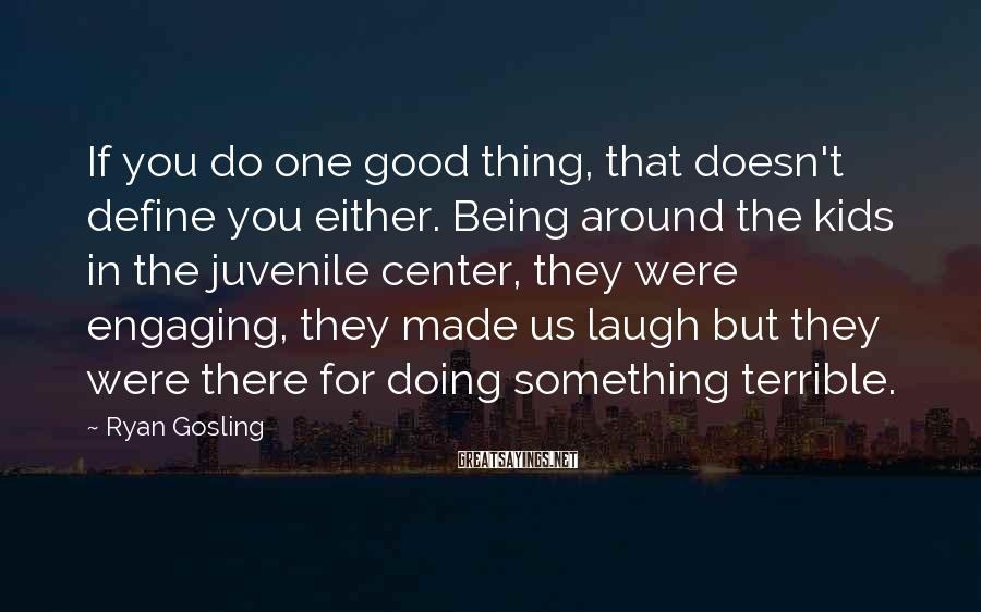 Ryan Gosling Sayings: If you do one good thing, that doesn't define you either. Being around the kids