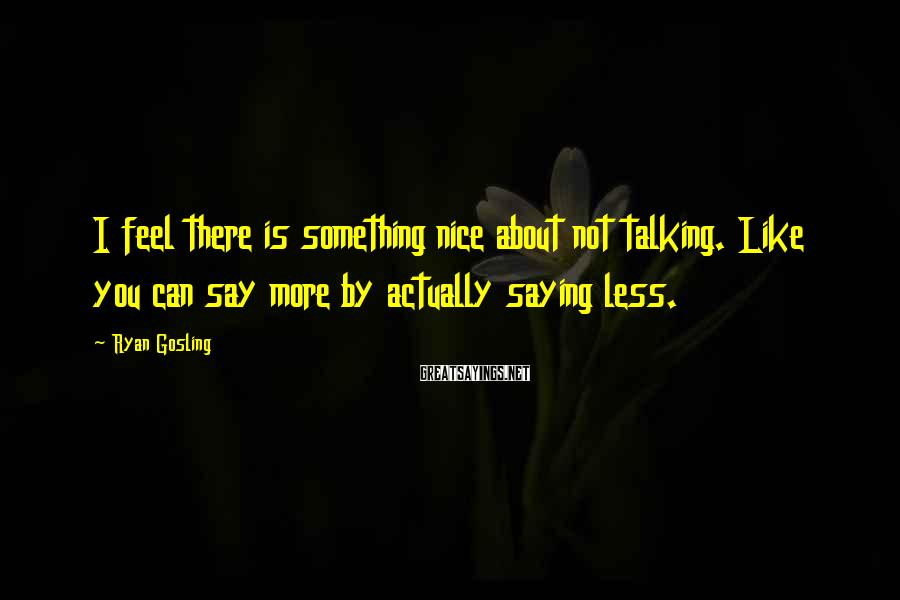 Ryan Gosling Sayings: I feel there is something nice about not talking. Like you can say more by