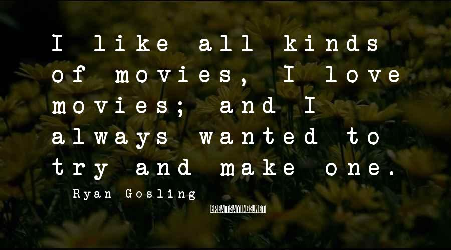 Ryan Gosling Sayings: I like all kinds of movies, I love movies; and I always wanted to try
