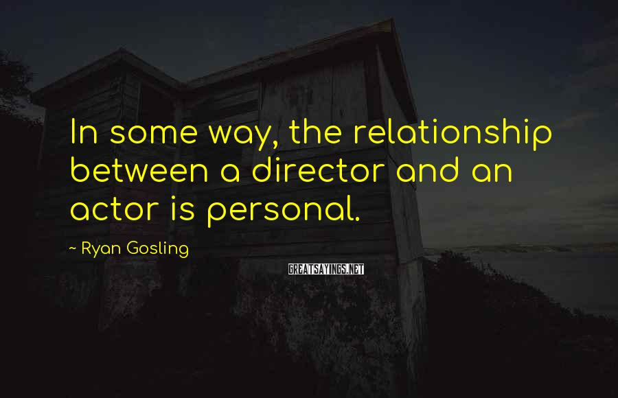 Ryan Gosling Sayings: In some way, the relationship between a director and an actor is personal.