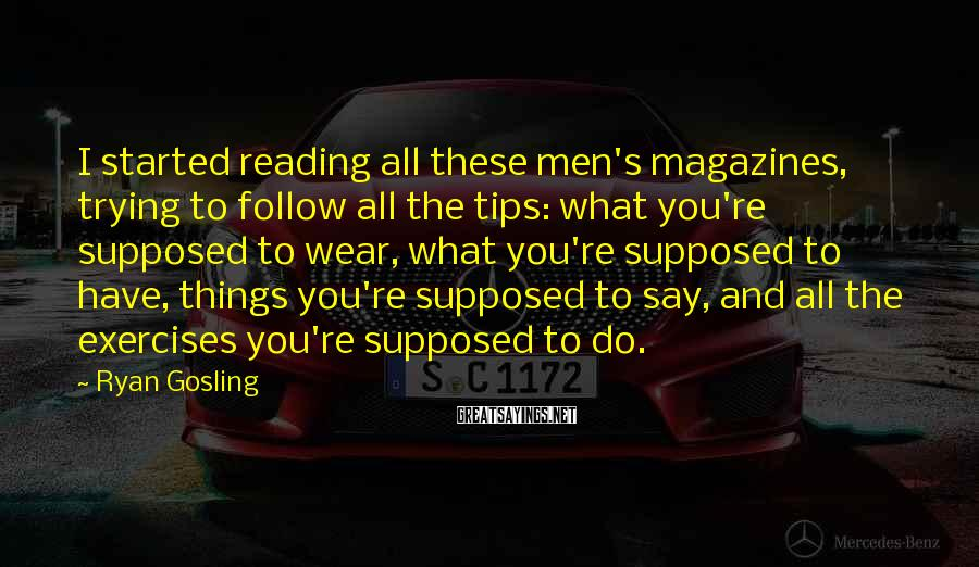 Ryan Gosling Sayings: I started reading all these men's magazines, trying to follow all the tips: what you're