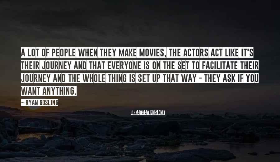 Ryan Gosling Sayings: A lot of people when they make movies, the actors act like it's their journey